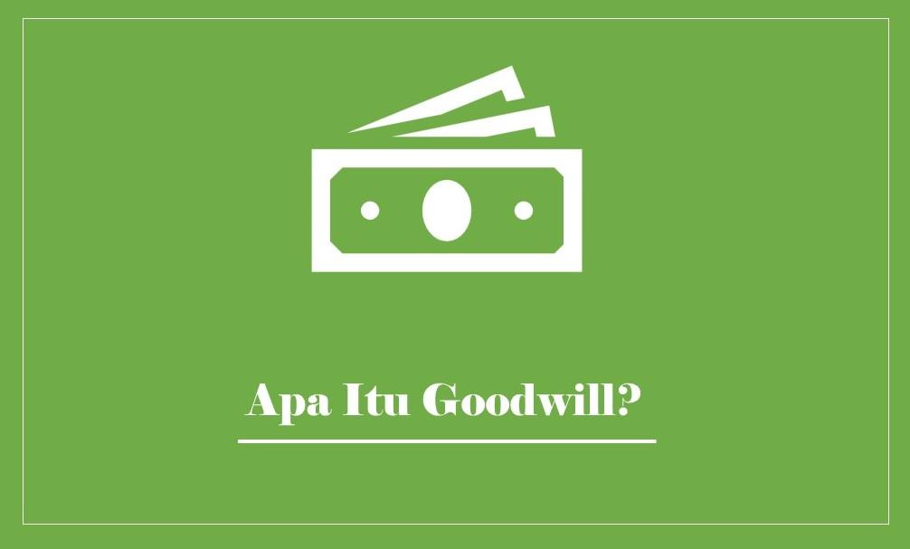 Goodwill Adalah: Pengertian, Cara Menghitung dan Contoh Kasusnya